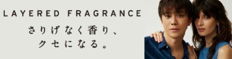 さりげなく香り、クセになる【LAYERED FRAGRANCE(レイヤードフレグランス)】